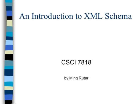 An Introduction to XML Schema CSCI 7818 by Ming Rutar.