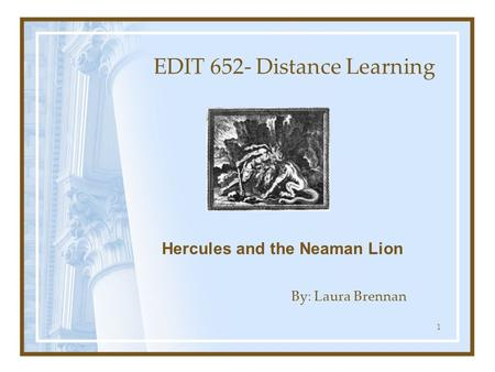 1 EDIT 652- Distance Learning By: Laura Brennan Hercules and the Neaman Lion.