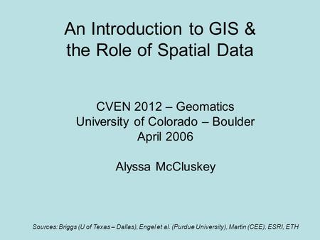An Introduction to GIS & the Role of Spatial Data CVEN 2012 – Geomatics University of Colorado – Boulder April 2006 Alyssa McCluskey Sources: Briggs (U.