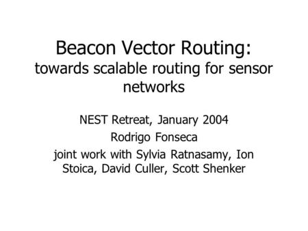 Beacon Vector Routing: towards scalable routing for sensor networks NEST Retreat, January 2004 Rodrigo Fonseca joint work with Sylvia Ratnasamy, Ion Stoica,