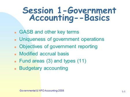 Governmental & NPO Accounting-2008 1-1 Session 1-Government Accounting--Basics n GASB and other key terms n Uniqueness of government operations n Objectives.