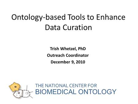 THE NATIONAL CENTER FOR BIOMEDICAL ONTOLOGY Ontology-based Tools to Enhance Data Curation Trish Whetzel, PhD Outreach Coordinator December 9, 2010.