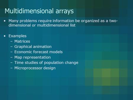 Multidimensional arrays Many problems require information be organized as a two- dimensional or multidimensional list Examples –Matrices –Graphical animation.