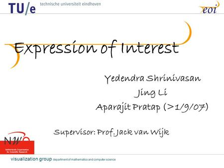 Visualization group department of mathematics and computer science eoi Expression of Interest Yedendra Shrinivasan Jing Li Aparajit Pratap (>1/9/07) Supervisor: