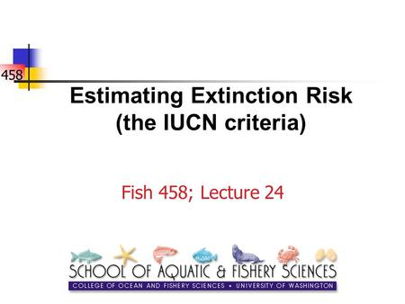 458 Estimating Extinction Risk (the IUCN criteria) Fish 458; Lecture 24.