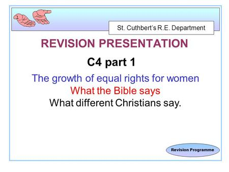 St. Cuthbert's R.E. Department Revision Programme REVISION PRESENTATION C4 part 1 The growth of equal rights for women What the Bible says What different.
