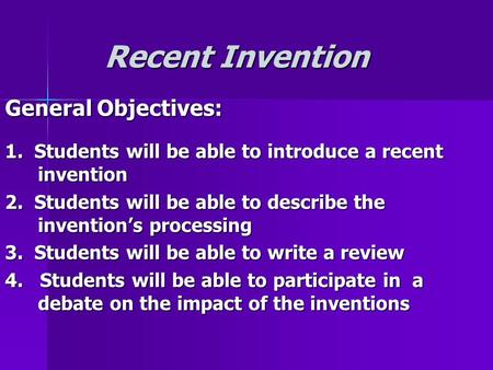 Recent Invention Recent Invention General Objectives: 1. Students will be able to introduce a recent invention 2. Students will be able to describe the.