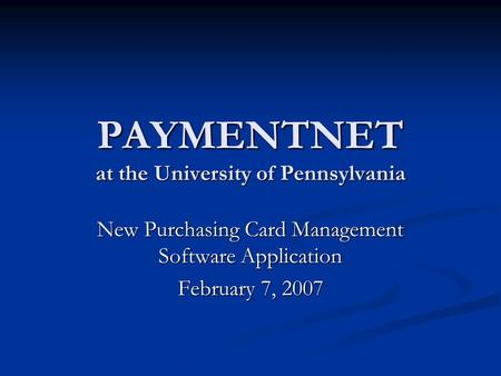 PAYMENTNET at the University of Pennsylvania New Purchasing Card Management Software Application February 7, 2007.