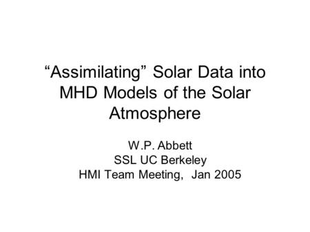 """Assimilating"" Solar Data into MHD Models of the Solar Atmosphere W.P. Abbett SSL UC Berkeley HMI Team Meeting, Jan 2005."
