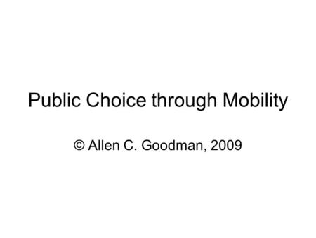 Public Choice through Mobility © Allen C. Goodman, 2009.