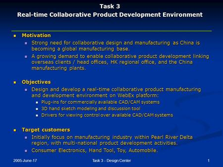 2005-June-17 1Task 3 - Design Center Task 3 Real-time Collaborative Product Development Environment Motivation Motivation Strong need for collaborative.