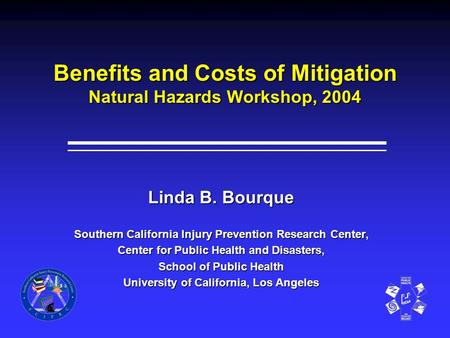 Benefits and Costs of Mitigation Natural Hazards Workshop, 2004 Linda B. Bourque Southern California Injury Prevention Research Center, Center for Public.