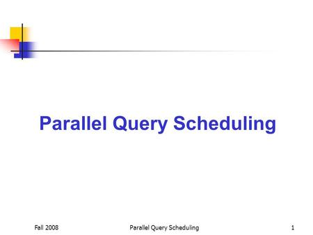 Fall 2008Parallel Query Scheduling1. Fall 2008Parallel Query Scheduling2 Query Processing Queries submitted to the system are queued up and processed.