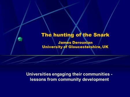 The hunting of the Snark James Derounian University of Gloucestershire, UK Universities engaging their communities - lessons from community development.