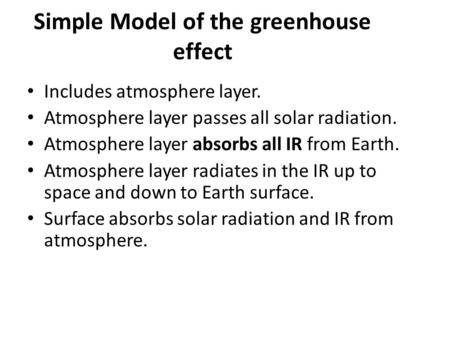 Simple Model of the greenhouse effect Includes atmosphere layer. Atmosphere layer passes all solar radiation. Atmosphere layer absorbs all IR from Earth.