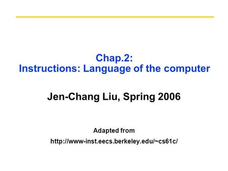 Chap.2: Instructions: Language of the computer Jen-Chang Liu, Spring 2006 Adapted from