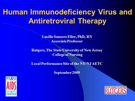 Human Immunodeficiency Virus and Antiretroviral Therapy Lucille Sanzero Eller, PhD, RN Associate Professor Rutgers, The State University of New Jersey.