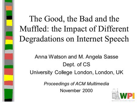 The Good, the Bad and the Muffled: the Impact of Different Degradations on Internet Speech Anna Watson and M. Angela Sasse Dept. of CS University College.