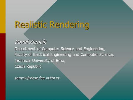 Realistic Rendering Pavel Zemčík Department of Computer Science and Engineering, Faculty of Electrical Engineering and Computer Science, Technical University.