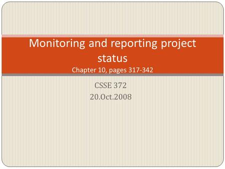CSSE 372 20.Oct.2008 Monitoring and reporting project status Chapter 10, pages 317-342.