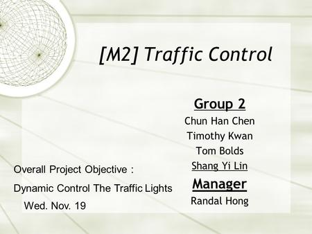 [M2] Traffic Control Group 2 Chun Han Chen Timothy Kwan Tom Bolds Shang Yi Lin Manager Randal Hong Wed. Nov. 19 Overall Project Objective : Dynamic Control.