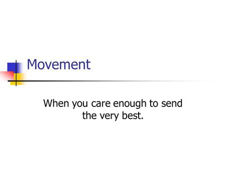 Movement When you care enough to send the very best.