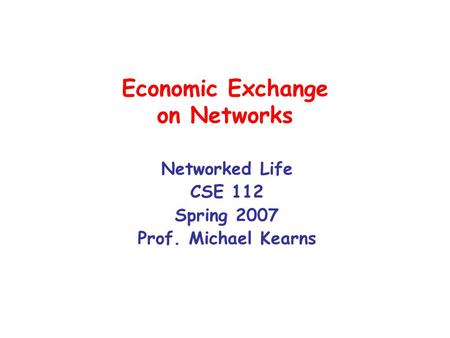 Economic Exchange on Networks Networked Life CSE 112 Spring 2007 Prof. Michael Kearns.