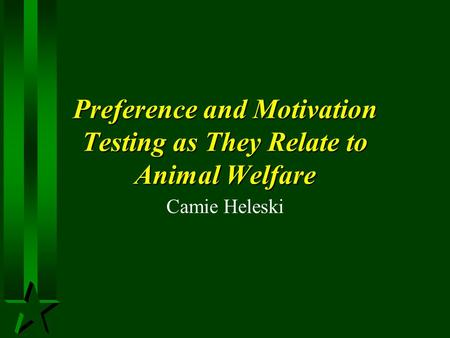 Preference and Motivation Testing as They Relate to Animal Welfare Camie Heleski.