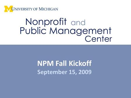 NPM Fall Kickoff September 15, 2009. The Nonprofit and Public Management Center is a collaboration among the University of Michigan's School of Social.
