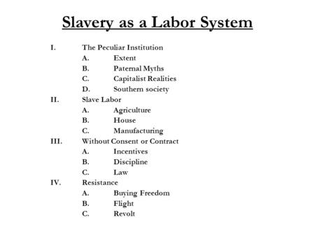 Slavery as a Labor System I.The Peculiar Institution A.Extent B.Paternal Myths C.Capitalist Realities D.Southern society II.Slave Labor A.Agriculture B.House.