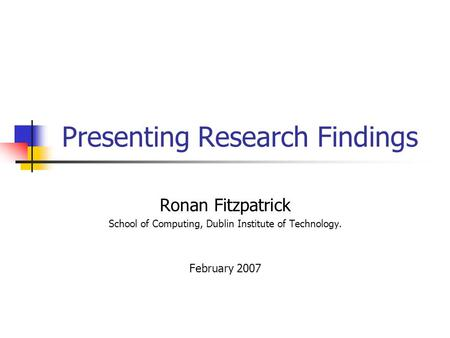 Presenting Research Findings Ronan Fitzpatrick School of Computing, Dublin Institute of Technology. February 2007.