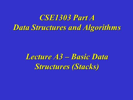 CSE1303 Part A Data Structures and Algorithms Lecture A3 – Basic Data Structures (Stacks)