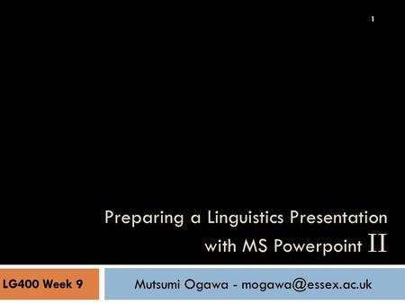 Preparing a Linguistics Presentation with MS Powerpoint II LG400 Week 9 Mutsumi Ogawa - 1.