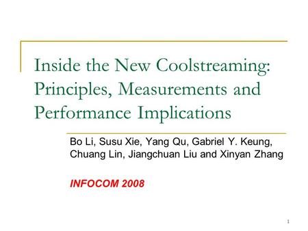 1 Inside the New Coolstreaming: Principles, Measurements and Performance Implications Bo Li, Susu Xie, Yang Qu, Gabriel Y. Keung, Chuang Lin, Jiangchuan.