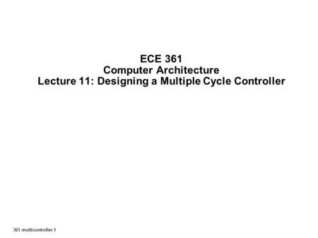 361 multicontroller.1 ECE 361 Computer Architecture Lecture 11: Designing a Multiple Cycle Controller.