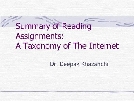 Summary of Reading Assignments: A Taxonomy of The Internet Dr. Deepak Khazanchi.