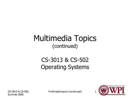CS-3013 & CS-502, Summer 2006 Multimedia topics (continued)1 Multimedia Topics (continued) CS-3013 & CS-502 Operating Systems.