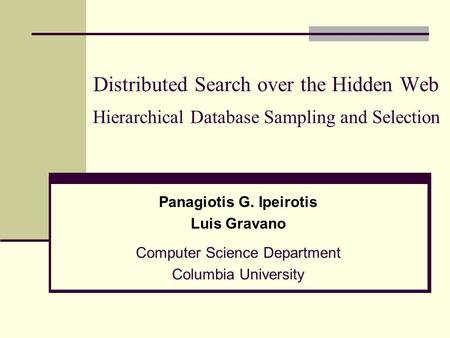 Distributed Search over the Hidden Web Hierarchical Database Sampling and Selection Panagiotis G. Ipeirotis Luis Gravano Computer Science Department Columbia.