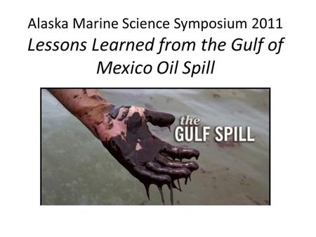 Alaska Marine Science Symposium 2011 Lessons Learned from the Gulf of Mexico Oil Spill.