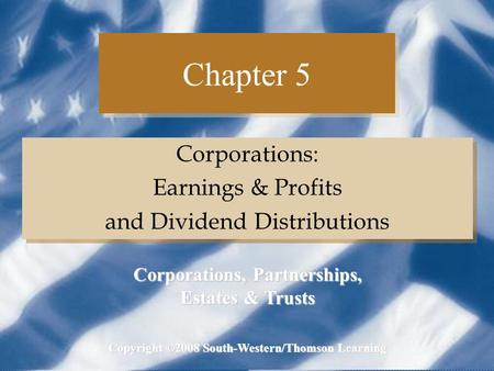 Chapter 5 Corporations: Earnings & Profits and Dividend Distributions Corporations: Earnings & Profits and Dividend Distributions Copyright ©2008 South-Western/Thomson.