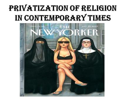 Privatization of Religion in Contemporary Times. Just what is Privatization, Kate? pri·va·tize /ˈpraɪvəˌtaɪz/ [prahy-vuh-tahyz] –verb (used with object),