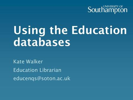 Using the Education databases Kate Walker Education Librarian