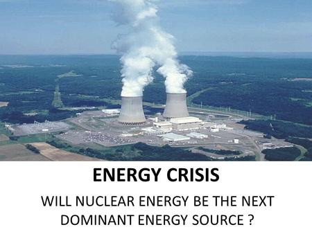 ENERGY CRISIS WILL NUCLEAR ENERGY BE THE NEXT DOMINANT ENERGY SOURCE ?
