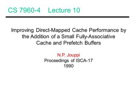 CS 7960-4 Lecture 10 Improving Direct-Mapped Cache Performance by the Addition of a Small Fully-Associative Cache and Prefetch Buffers N.P. Jouppi Proceedings.