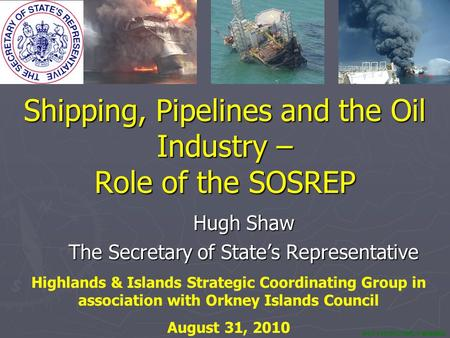 NOT PROTECTIVELY MARKED Shipping, Pipelines and the Oil Industry – Role of the SOSREP Hugh Shaw The Secretary of State's Representative Highlands & Islands.