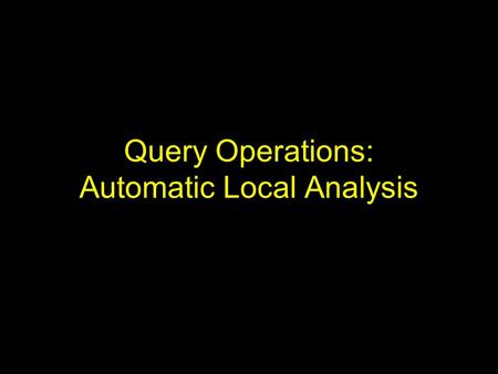 Query Operations: Automatic Local Analysis. Introduction Difficulty of formulating user queries –Insufficient knowledge of the collection –Insufficient.