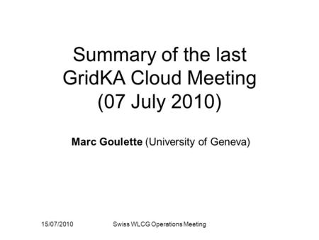 15/07/2010Swiss WLCG Operations Meeting Summary of the last GridKA Cloud Meeting (07 July 2010) Marc Goulette (University of Geneva)