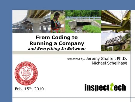 Inspect t ech From Coding to Running a Company and Everything In Between Presented by: Jeremy Shaffer, Ph.D. Michael Schellhase Feb. 15 th, 2010.
