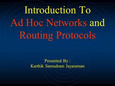 Introduction To Ad Hoc Networks and Routing Protocols Presented By : Karthik Samudram Jayaraman.