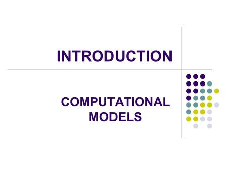 INTRODUCTION COMPUTATIONAL MODELS. 2 What is Computer Science Sciences deal with building and studying models of real world objects /systems. What is.